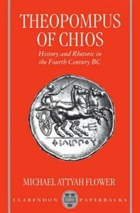 Book Theopompus of Chios: History and Rhetoric in the Fourth Century BC by Michael Attyah Flower