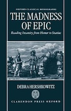 The Madness of Epic: Reading Insanity from Homer to Statius