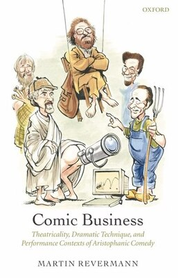Book Comic Business: Theatricality, Dramatic Technique, and Performance Contexts of Aristophanic Comedy by Martin Revermann