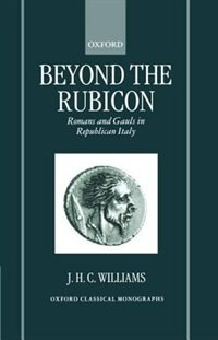 Book Beyond the Rubicon: Romans and Gauls in Republican Italy by J. H. C. Williams