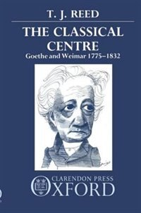 Book The Classical Centre: Goethe and Weimar 1775-1832 by T. J. Reed
