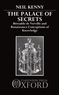 Book The Palace of Secrets: Beroalde de Verville and Renaissance Conceptions of Knowledge by Neil Kenny