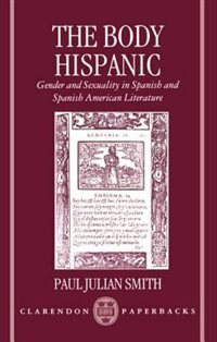 Book The Body Hispanic: Gender and Sexuality in Spanish and Spanish American Literature by Paul Julian Smith