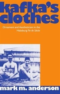 Book Kafkas Clothes: Ornament and Aestheticism in the Habsburg Fin de Siecle by Mark M. Anderson