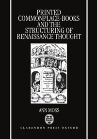 Book Printed Commonplace-Books and the Structuring of Renaissance Thought by Ann Moss
