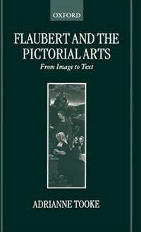 Book Flaubert and the Pictorial Arts: From Image to Text by Adrianne Tooke