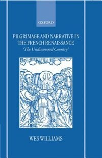 Book Pilgrimage and Narrative in the French Renaissance: `The Undiscovered Country by Wes Williams