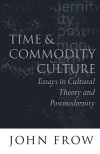 Book Time and Commodity Culture: Essays on Cultural Theory and Postmodernity by John Frow