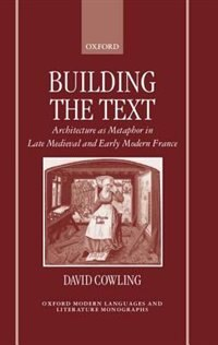 Book Building the Text: Architecture as Metaphor in Late Medieval and Early Modern France by David Cowling