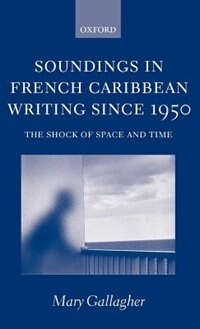 Book Soundings in French Caribbean Writing Since 1950: The Shock of Space and Time by Mary Gallagher