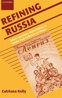 Book Refining Russia: Advice Literature, Polite Culture, and Gender from Catherine to Yeltsin by Catriona Kelly