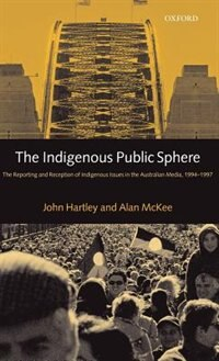 The Indigenous Public Sphere: The Reporting and Reception of Indigenous Issues in the Australian…