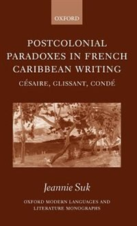 Book Postcolonial Paradoxes in French Caribbean Writing: Cesaire, Glissant, Conde by Jeannie Suk
