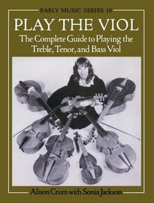 Play the Viol: The Complete Guide to Playing the Treble, Tenor, and Bass Viol by Alison Crum