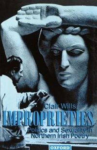 Book Improprieties: Politics and Sexuality in Northern Irish Poetry by Clair Wills