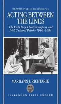 Book Acting Between the Lines: The Field Day Theatre Company and Irish Cultural Politics, 1980-1984 by Marilynn J. Richtarik