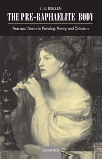 Book The Pre-Raphaelite Body: Fear and Desire in Painting, Poetry, and Criticism by J. B. Bullen