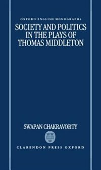 Book Society and Politics in the Plays of Thomas Middleton by Swapan Chakravorty