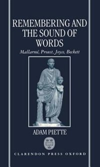 Book Remembering and the Sound of Words: Mallarme, Proust, Joyce, Beckett by Adam Piette