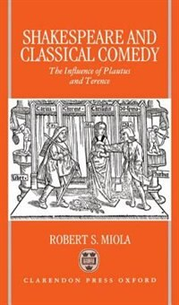 Book Shakespeare and Classical Comedy: The Influence of Plautus and Terence by Robert S. Miola
