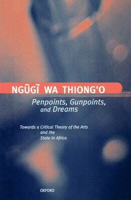 Book Penpoints, Gunpoints, and Dreams: Towards a Critical Theory of the Arts and the State in Africa by .. Ngugi wa Thiongo
