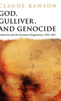 Book God, Gulliver, and Genocide: Barbarism and the European Imagination, 1492-1945 by Claude Rawson