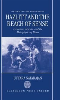 Book Hazlitt and the Reach of Sense: Criticism, Morals, and the Metaphysics of Power by Uttara Natarajan