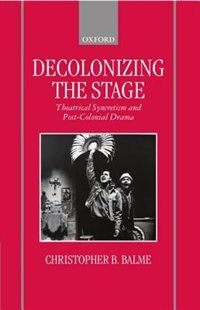 Book Decolonizing the Stage: Theatrical Syncretism and Post-Colonial Drama by Christopher B. Balme