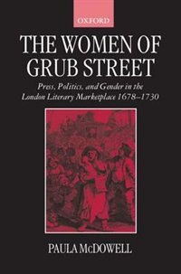 Book The Women of Grub Street: Press, Politics, and Gender in the London Literary Marketplace 1678-1730 by Paula McDowell