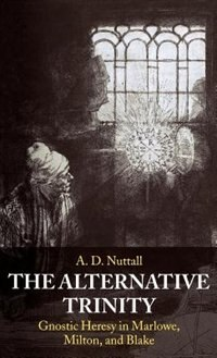 Book The Alternative Trinity: Gnostic Heresy in Marlowe, Milton, and Blake by The late A. D. Nuttall