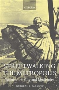 Book Streetwalking the Metropolis: Women, the City and Modernity by Deborah L. Parsons