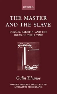 Book The Master and the Slave: Lukacs, Bakhtin, and the Ideas of their Time by Galin Tihanov