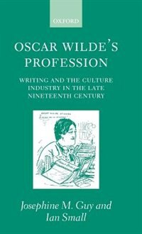 Oscar Wildes Profession: Writing and the Culture Industry in the Late Nineteenth Century