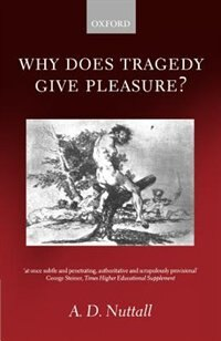 Book Why Does Tragedy Give Pleasure?: Why Does Tragedy Give Pleasure by A. D. Nuttall