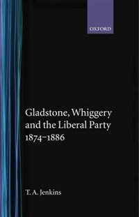 Book Gladstone, Whiggery, and the Liberal Party 1874-1886 by T. A. Jenkins