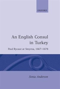 Book An English Consul in Turkey: Paul Rycaut at Smyrna 1667-1678 by Sonia P. Anderson