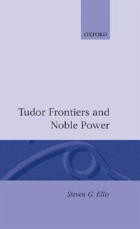Book Tudor Frontiers and Noble Power: The Making of the British State by Steven G. Ellis