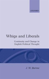 Book Whigs and Liberals: Continuity and Change in English Political Thought (The Carlyle Lectures 1985) by J. W. Burrow