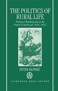 Book The Politics of Rural Life: Political Mobilization in the French Countryside 1846-1852 by Peter Mcphee