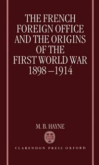 Book The French Foreign Office and the Origins of the First World War, 1898-1914 by M. B. Hayne
