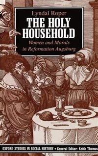 Book The Holy Household: Women and Morals in Reformation Augsburg by Lyndal Roper