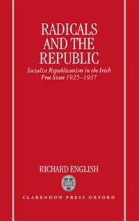 Book Radicals and the Republic: Socialist Republicanism in the Irish Free State 1925-1937 by Richard English