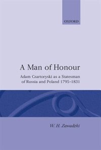 Book A Man of Honour: Adam Czartoryski as a Statesman of Russia and Poland 1795-1831 by W. H. Zawadzki