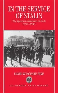 Book In the Service of Stalin: The Spanish Communists in Exile, 1939-1945 by David Wingeate Pike