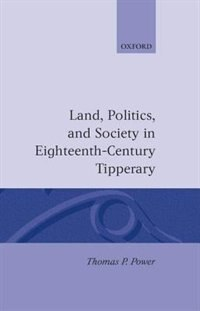 Book Land, Politics, and Society in Eighteenth-Century Tipperary by Thomas P. Power