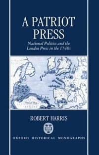 Book A Patriot Press: National Politics and the London Press in the 1740s by Robert Harris