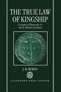 Book The True Law of Kingship: Concepts of Monarchy in Early-Modern Scotland by J. H. Burns