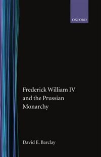 Book Frederick William IV and the Prussian Monarchy 1840-1861 by David E. Barclay