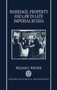 Book Marriage, Property, and Law in Late Imperial Russia by William G. Wagner