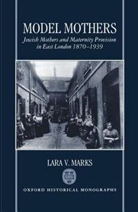 Model Mothers: Jewish Mothers and Maternity Provision in East London 1870-1939